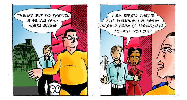 panel 4: Cornelius: Thanks, but no thanks. A genius only works alone. Mark: I am afraid that's not possible. I already hired a team of specialists to help you out!